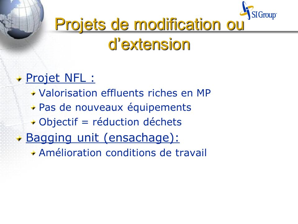 Projets de modification ou dextension Projet NFL : Valorisation effluents riches en MP Pas de nouveaux équipements Objectif = réduction déchets Baggin