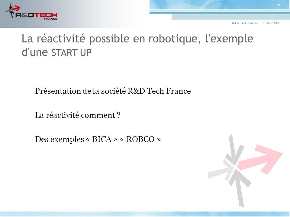 Présentation de la société R&D Tech France La réactivité comment ? Des exemples « BICA » « ROBCO » 21/02//2013R&D Tech France 2 La réactivité possible