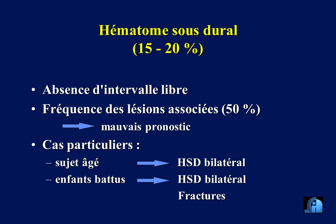 Hématome sous dural (15 - 20 %) Absence d'intervalle libreAbsence d'intervalle libre Fréquence des lésions associées (50 %)Fréquence des lésions assoc