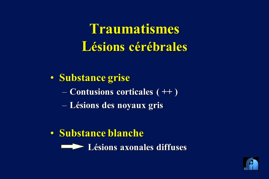 Traumatismes L ésions cérébrales Substance griseSubstance grise –Contusions corticales ( ++ ) –Lésions des noyaux gris Substance blancheSubstance blanche Lésions axonales diffuses Lésions axonales diffuses