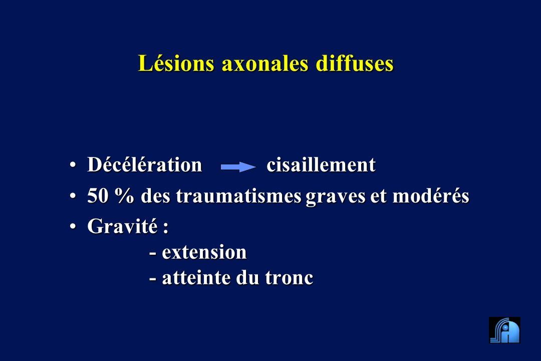 Lésions axonales diffuses Décélération cisaillementDécélération cisaillement 50 % des traumatismes graves et modérés50 % des traumatismes graves et modérés Gravité :Gravité : - extension - atteinte du tronc