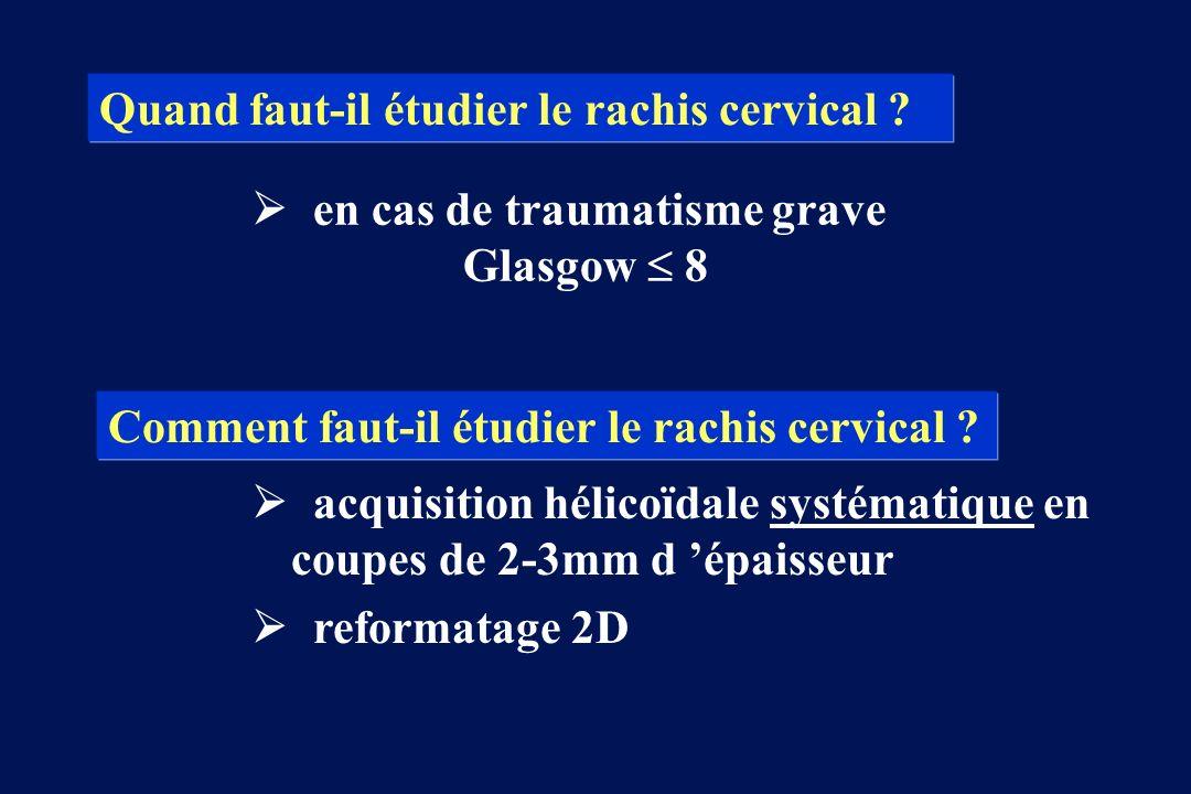 en cas de traumatisme grave Glasgow 8 Quand faut-il étudier le rachis cervical ? Comment faut-il étudier le rachis cervical ? acquisition hélicoïdale