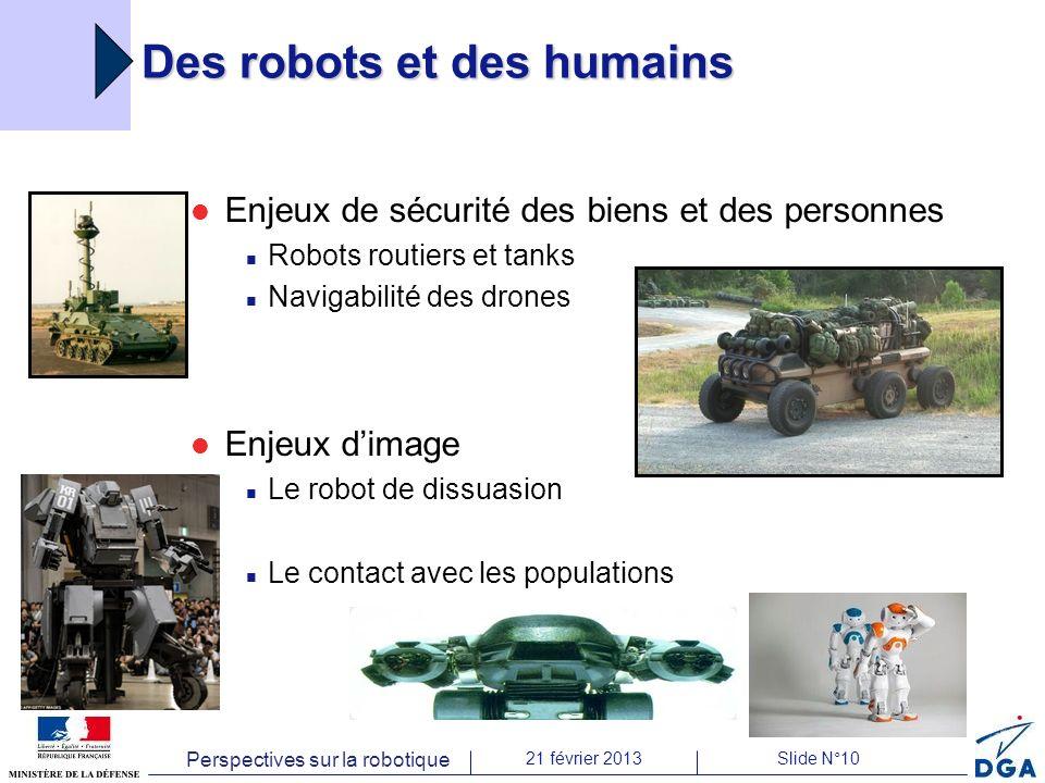 Perspectives sur la robotique 21 février 2013Slide N°10 Des robots et des humains Enjeux de sécurité des biens et des personnes Robots routiers et tanks Navigabilité des drones Enjeux dimage Le robot de dissuasion Le contact avec les populations