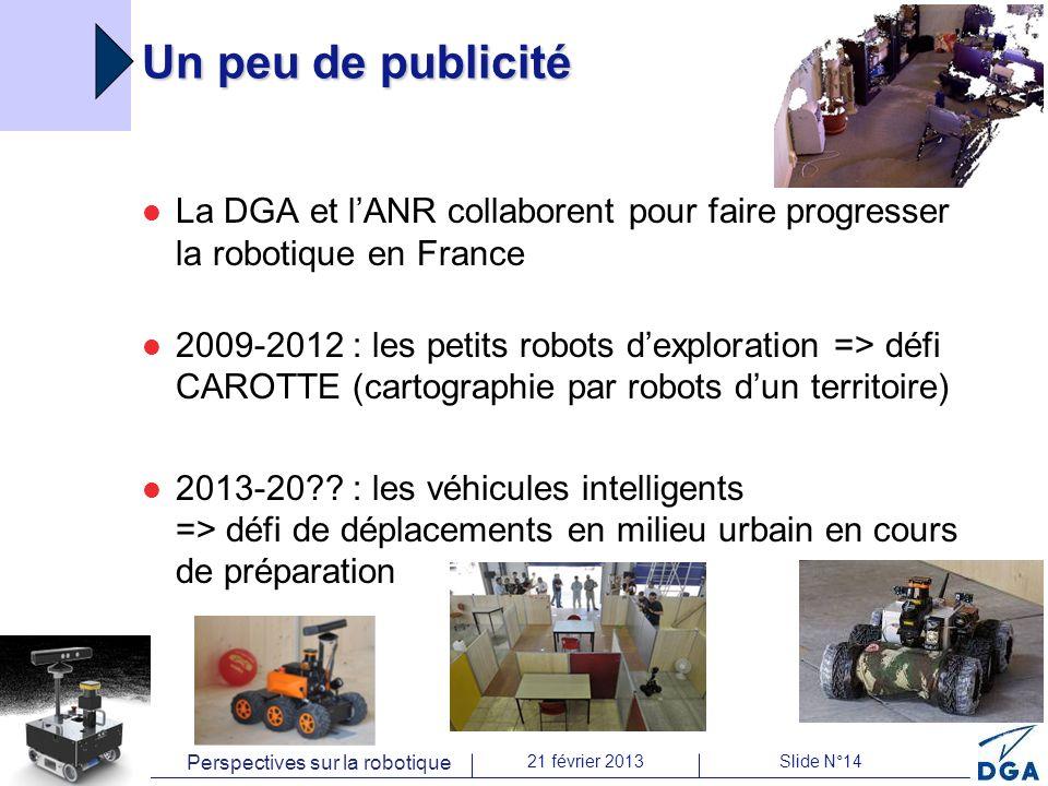 Perspectives sur la robotique 21 février 2013Slide N°14 Un peu de publicité La DGA et lANR collaborent pour faire progresser la robotique en France 2009-2012 : les petits robots dexploration => défi CAROTTE (cartographie par robots dun territoire) 2013-20 .