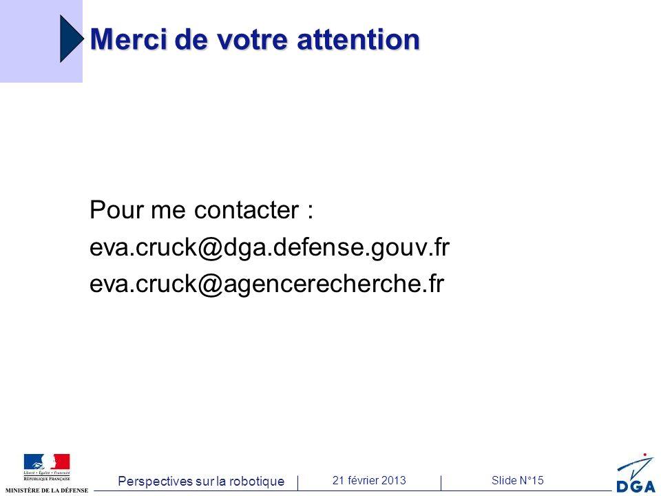 Perspectives sur la robotique 21 février 2013Slide N°15 Merci de votre attention Pour me contacter : eva.cruck@dga.defense.gouv.fr eva.cruck@agencerecherche.fr