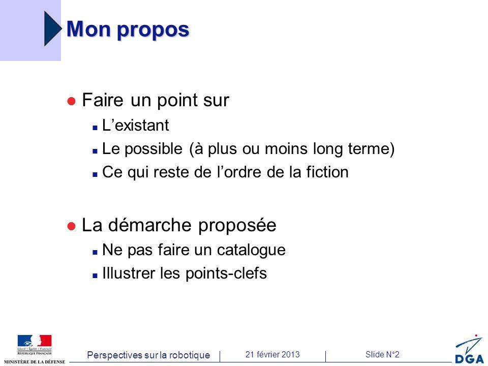 Perspectives sur la robotique 21 février 2013Slide N°2 Mon propos Faire un point sur Lexistant Le possible (à plus ou moins long terme) Ce qui reste d
