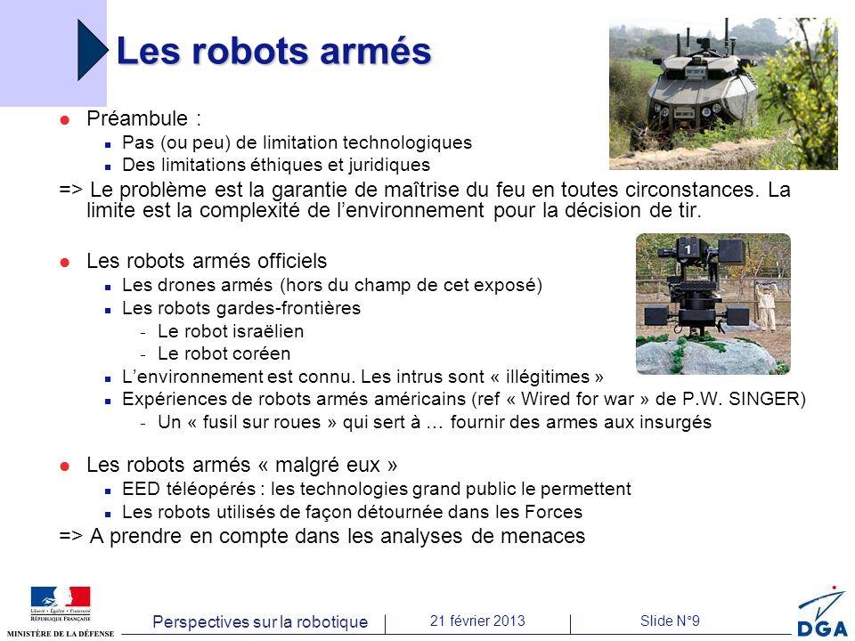 Perspectives sur la robotique 21 février 2013Slide N°9 Les robots armés Préambule : Pas (ou peu) de limitation technologiques Des limitations éthiques et juridiques => Le problème est la garantie de maîtrise du feu en toutes circonstances.