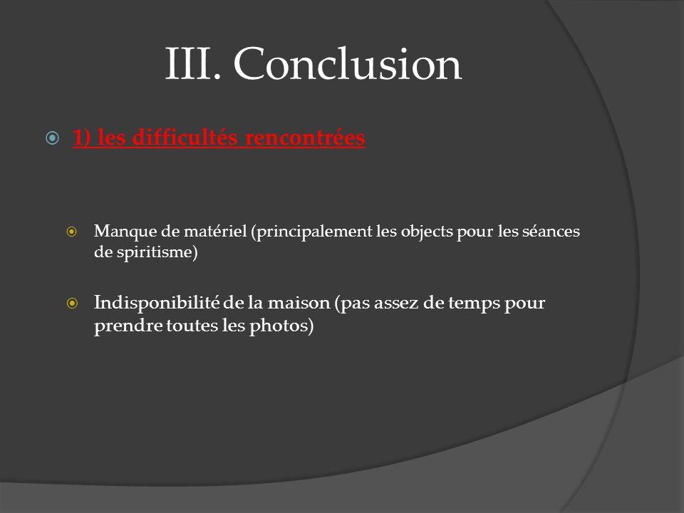 III. Conclusion 1) les difficultés rencontrées Manque de matériel (principalement les objects pour les séances de spiritisme) Indisponibilité de la ma
