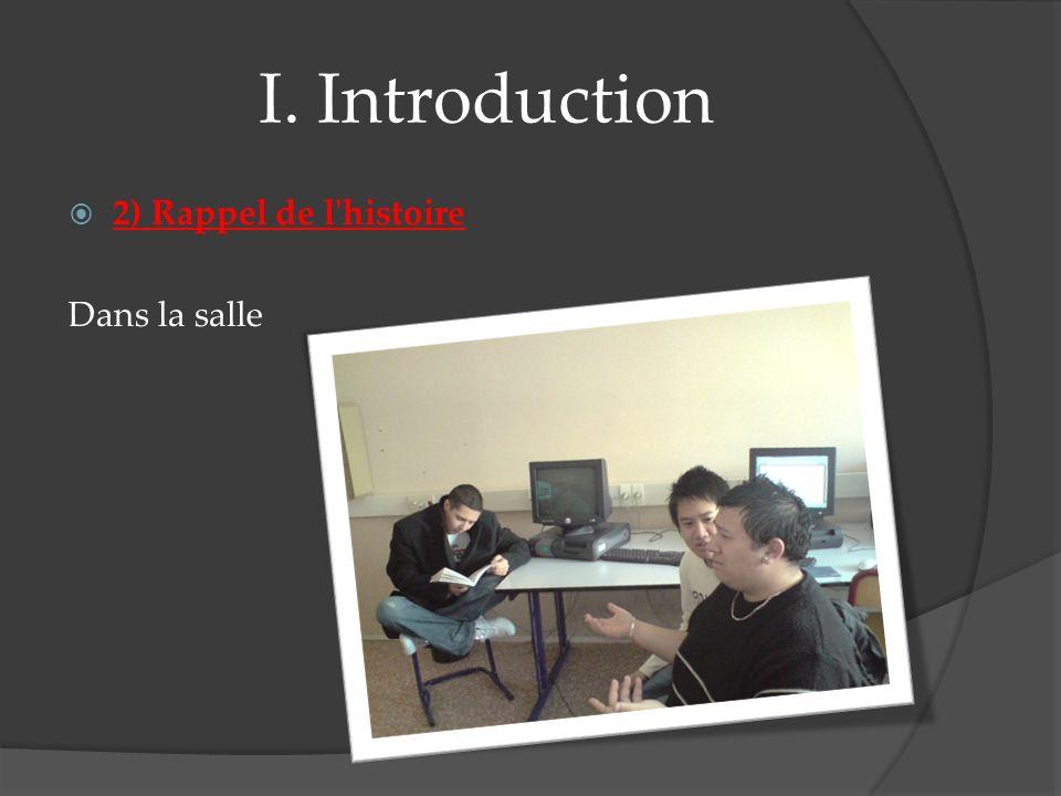 I. Introduction 2) Rappel de l histoire Dans la salle