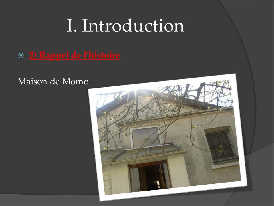 I. Introduction 2) Rappel de l histoire Maison de Momo