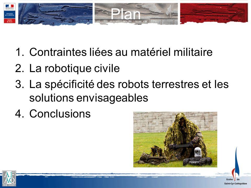 Plan 1.Contraintes liées au matériel militaire 2.La robotique civile 3.La spécificité des robots terrestres et les solutions envisageables 4.Conclusio