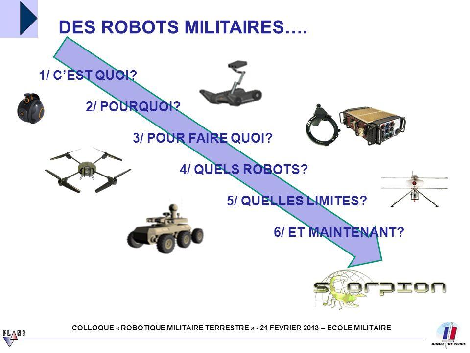 robotique 4 juillet 2011 1/ Accroissement de lintérêt pour un emploi militaire des robots terrestres - Mise en service progressive de systèmes dédiés (ex : EOD) - Maturité technologique / dualité 2- Préparation de larrivée des robots au sein des forces terrestres - À moyen terme (2020) : Étape 2 de SCORPION – nécessité de rédiger les documents programmatiques et dorienter le travail doctrinal - À plus long terme (2025-2030) : nécessité dorienter les études amont UN CONCEPT EXPLORATOIRE DE LA ROBOTIQUE MILITAIRE COLLOQUE « ROBOTIQUE MILITAIRE TERRESTRE » - 21 FEVRIER 2013 – ECOLE MILITAIRE Finalité de la robotique militaire terrestre Permettre au soldat de se concentrer sur ce quil est seul capable de réaliser, le robot accomplissant, en appui du combattant ou à sa place, certaines tâches bien ciblées