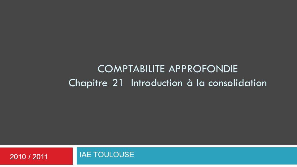 COMPTABILITE APPROFONDIE Chapitre 21 Introduction à la consolidation IAE TOULOUSE 2010 / 2011