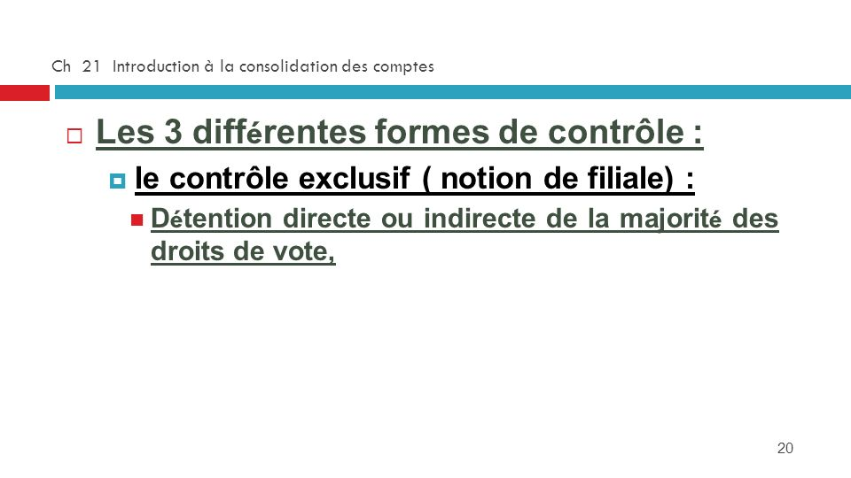 20 Ch 21 Introduction à la consolidation des comptes Les 3 diff é rentes formes de contrôle : le contrôle exclusif ( notion de filiale) : D é tention directe ou indirecte de la majorit é des droits de vote,
