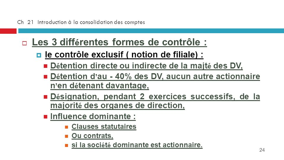24 Ch 21 Introduction à la consolidation des comptes Les 3 diff é rentes formes de contrôle : le contrôle exclusif ( notion de filiale) : D é tention directe ou indirecte de la majt é des DV, D é tention d au - 40% des DV, aucun autre actionnaire n en d é tenant davantage, D é signation, pendant 2 exercices successifs, de la majorit é des organes de direction, Influence dominante : Clauses statutaires Ou contrats, si la soci é t é dominante est actionnaire.
