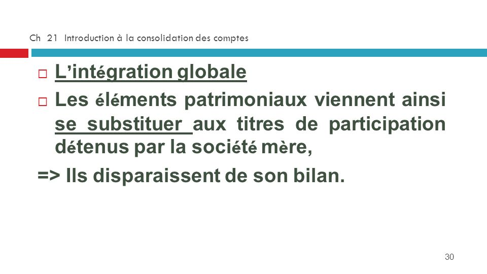 30 Ch 21 Introduction à la consolidation des comptes L int é gration globale Les é l é ments patrimoniaux viennent ainsi se substituer aux titres de p