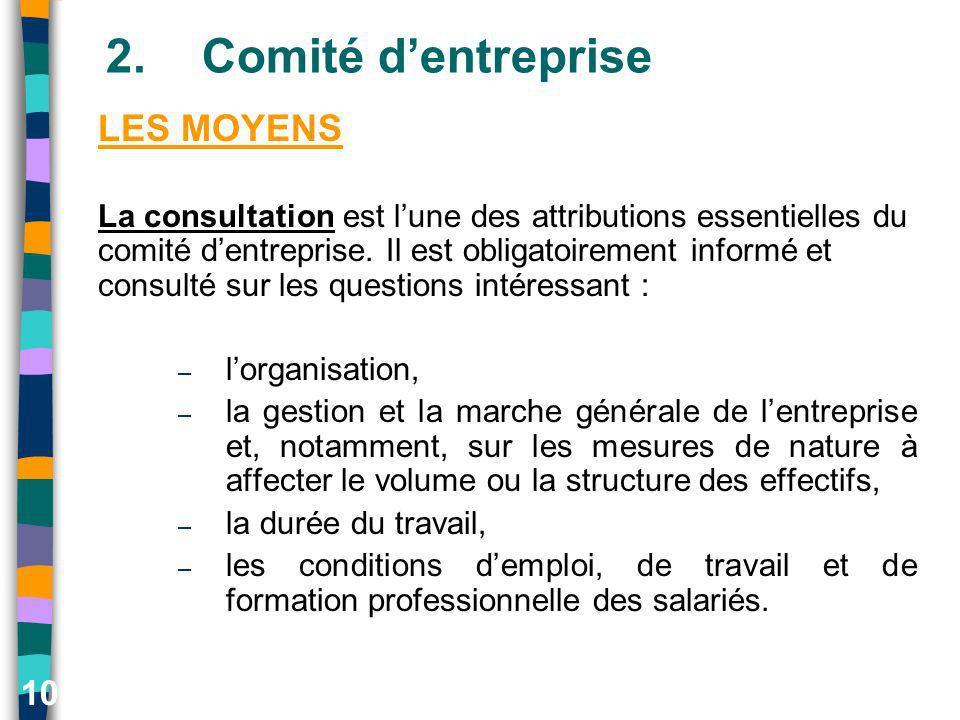 10 2.Comité dentreprise LES MOYENS La consultation est lune des attributions essentielles du comité dentreprise. Il est obligatoirement informé et con