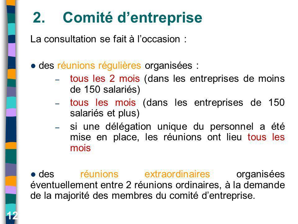 12 2.Comité dentreprise La consultation se fait à loccasion : des réunions régulières organisées : – tous les 2 mois (dans les entreprises de moins de