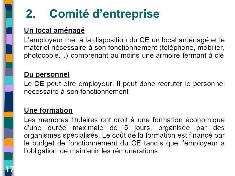 17 2.Comité dentreprise Un local aménagé Lemployeur met à la disposition du CE un local aménagé et le matériel nécessaire à son fonctionnement (téléph