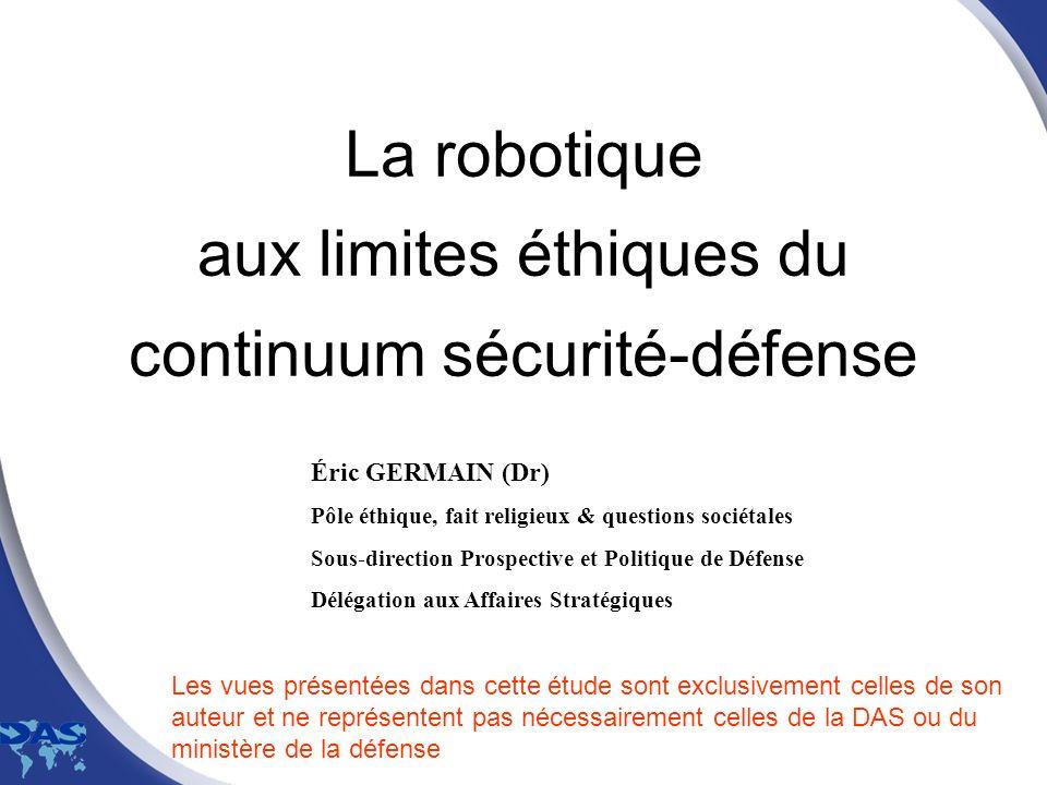La robotique aux limites éthiques du continuum sécurité-défense Éric GERMAIN (Dr) Pôle éthique, fait religieux & questions sociétales Sous-direction P