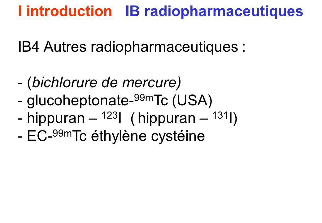 I introduction IB radiopharmaceutiques IB4 Autres radiopharmaceutiques : - (bichlorure de mercure) - glucoheptonate- 99m Tc (USA) - hippuran – 123 I (