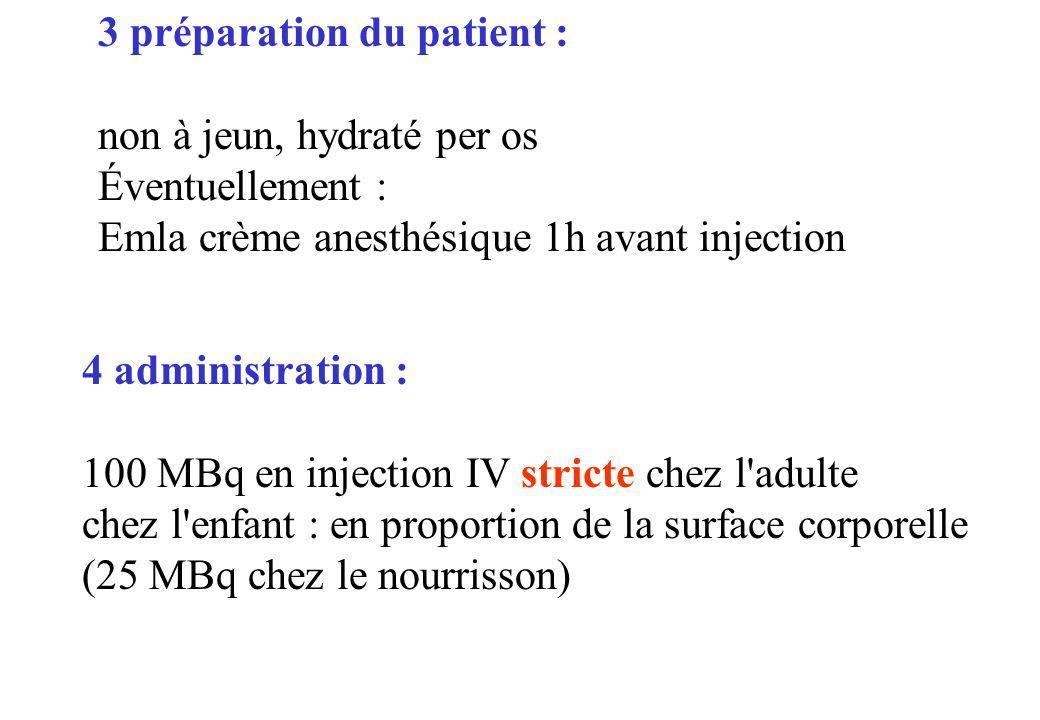 3 préparation du patient : non à jeun, hydraté per os Éventuellement : Emla crème anesthésique 1h avant injection 4 administration : 100 MBq en inject