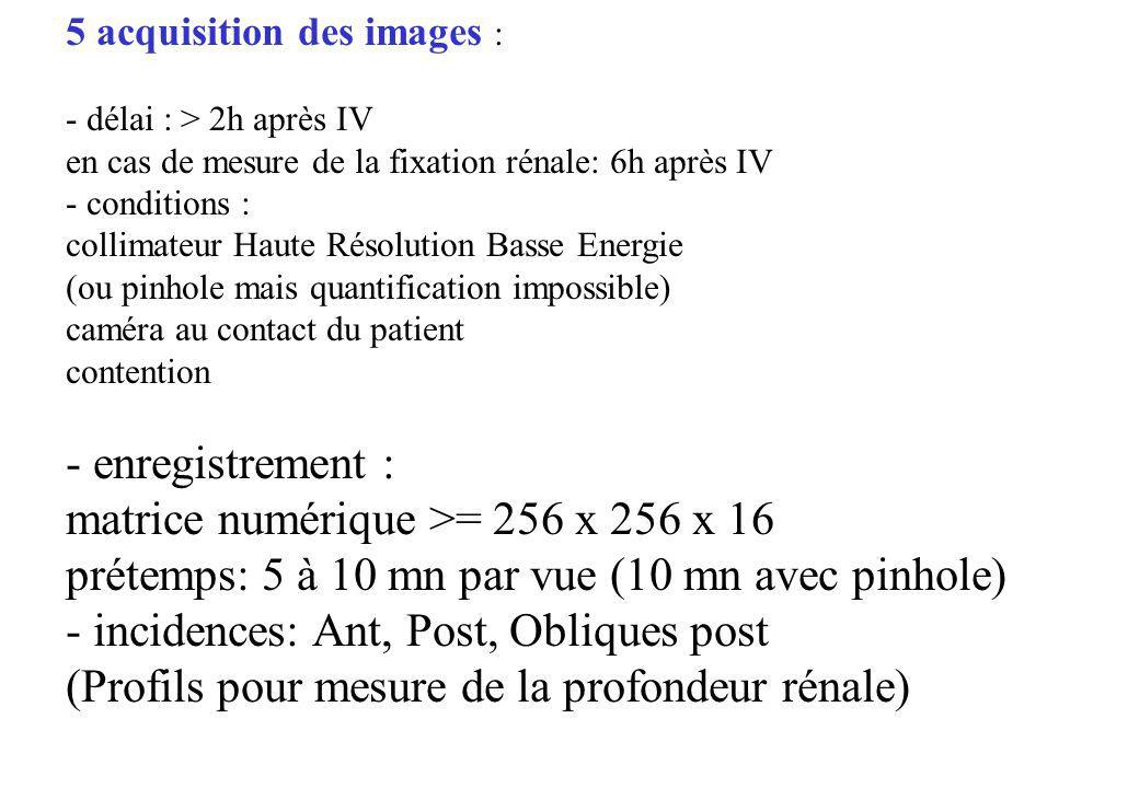 5 acquisition des images : - délai : > 2h après IV en cas de mesure de la fixation rénale: 6h après IV - conditions : collimateur Haute Résolution Bas