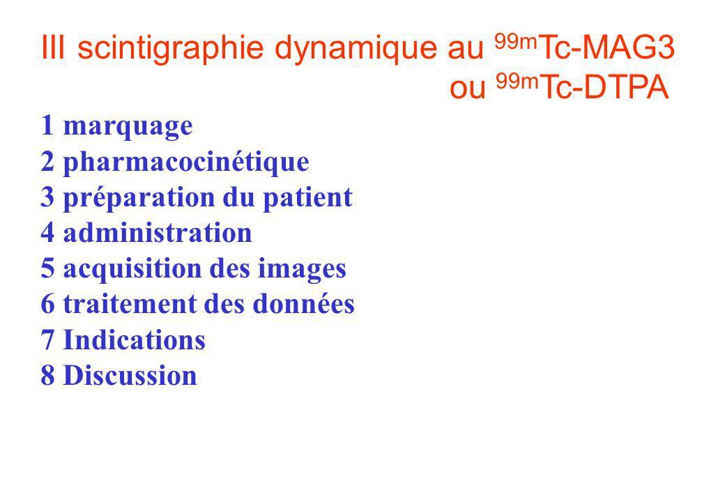 III scintigraphie dynamique au 99m Tc-MAG3 ou 99m Tc-DTPA 1 marquage 2 pharmacocinétique 3 préparation du patient 4 administration 5 acquisition des i