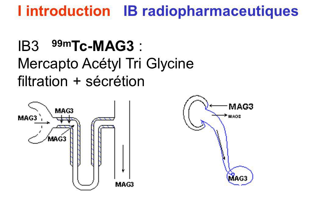 I introduction IB radiopharmaceutiques IB3 99m Tc-MAG3 : Mercapto Acétyl Tri Glycine filtration + sécrétion