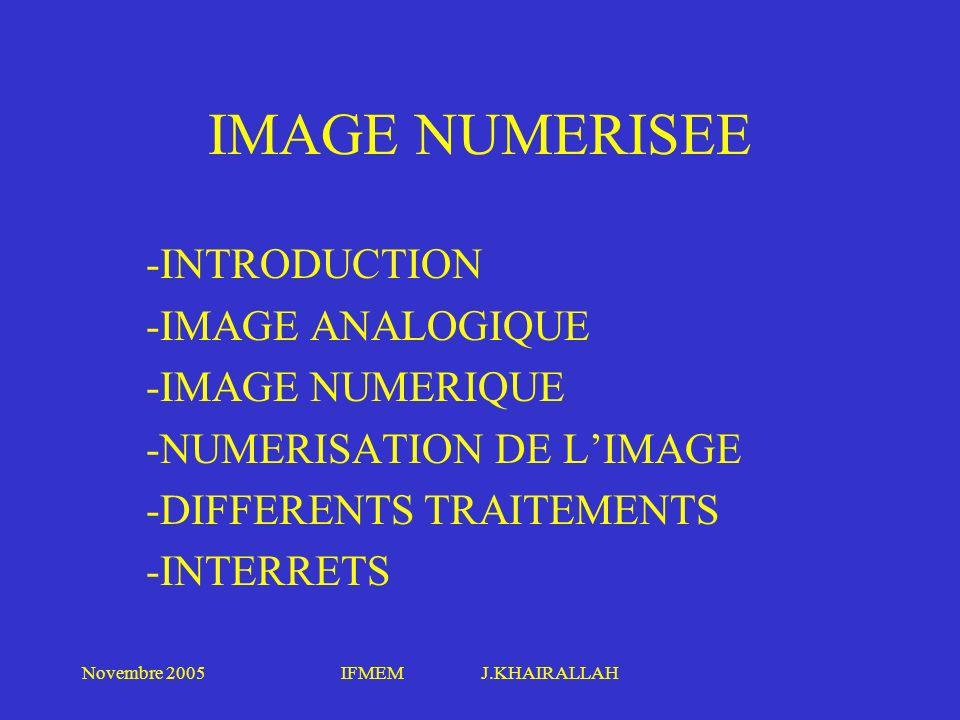 Novembre 2005IFMEM J.KHAIRALLAH IMAGE NUMERISEE NUMERISATION Découpage de limage en petits éléments (Pixel) Mesures de ces éléments et Affectation des valeurs discrètes en fonctions des niveaux de quantification choisis Codage et stockage de ces valeurs dans la mémoire de lordinateur