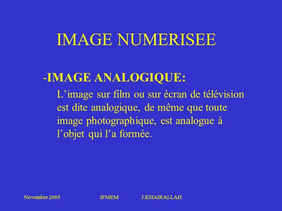 Novembre 2005IFMEM J.KHAIRALLAH IMAGE NUMERISEE -IMAGE ANALOGIQUE: Limage sur film ou sur écran de télévision est dite analogique, de même que toute i