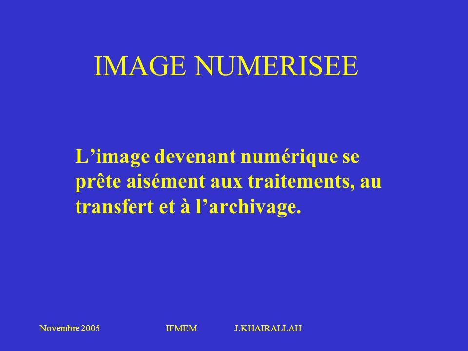 Novembre 2005IFMEM J.KHAIRALLAH IMAGE NUMERISEE Limage devenant numérique se prête aisément aux traitements, au transfert et à larchivage.