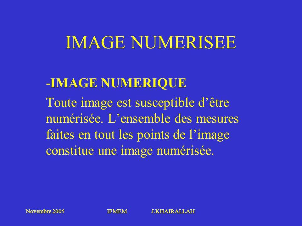 Novembre 2005IFMEM J.KHAIRALLAH IMAGE NUMERISEE -IMAGE NUMERIQUE Toute image est susceptible dêtre numérisée. Lensemble des mesures faites en tout les