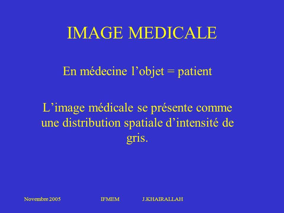 Novembre 2005IFMEM J.KHAIRALLAH IMAGE MEDICALE En médecine lobjet = patient Limage médicale se présente comme une distribution spatiale dintensité de