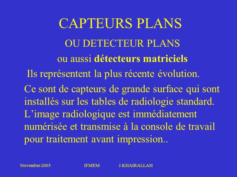 Novembre 2005IFMEM J.KHAIRALLAH CAPTEURS PLANS OU DETECTEUR PLANS ou aussi détecteurs matriciels Ils représentent la plus récente évolution. Ce sont d