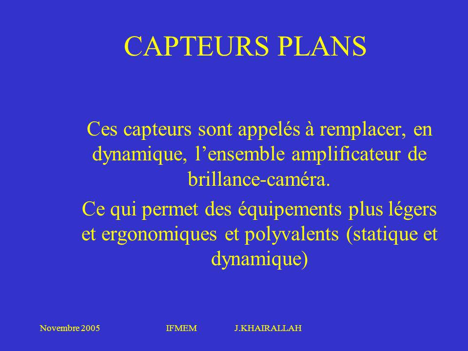 Novembre 2005IFMEM J.KHAIRALLAH CAPTEURS PLANS Ces capteurs sont appelés à remplacer, en dynamique, lensemble amplificateur de brillance-caméra. Ce qu