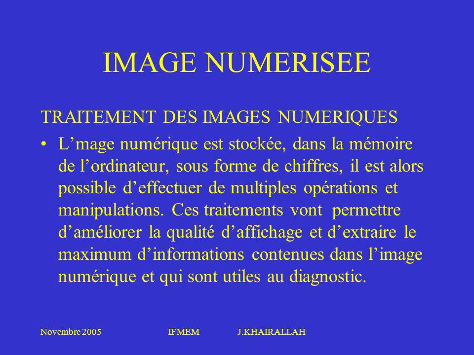 Novembre 2005IFMEM J.KHAIRALLAH IMAGE NUMERISEE TRAITEMENT DES IMAGES NUMERIQUES Lmage numérique est stockée, dans la mémoire de lordinateur, sous for
