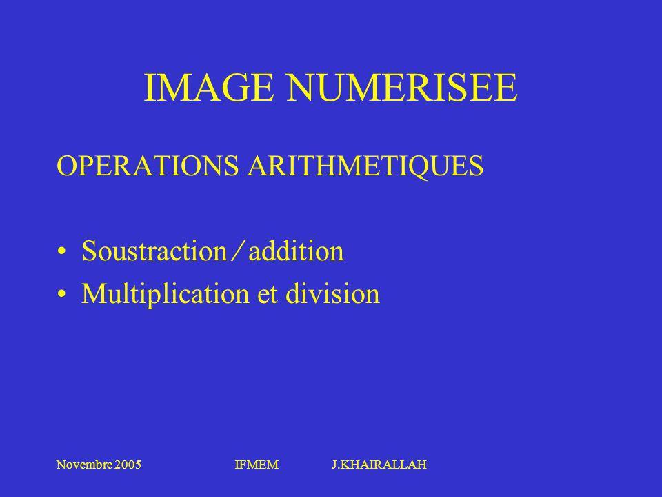 Novembre 2005IFMEM J.KHAIRALLAH IMAGE NUMERISEE OPERATIONS ARITHMETIQUES Soustraction addition Multiplication et division