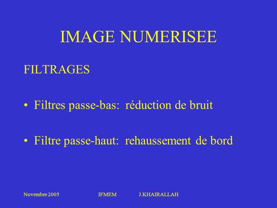 Novembre 2005IFMEM J.KHAIRALLAH IMAGE NUMERISEE FILTRAGES Filtres passe-bas: réduction de bruit Filtre passe-haut: rehaussement de bord