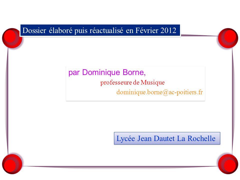 Dossier élaboré puis réactualisé en Février 2012 par Dominique Borne, professeure de Musique dominique.borne@ac-poitiers.fr par Dominique Borne, professeure de Musique dominique.borne@ac-poitiers.fr Lycée Jean Dautet La Rochelle