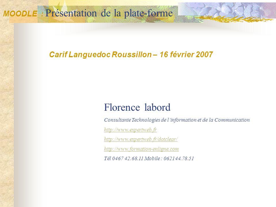 MOODLE : Présentation de la plate-forme Carif Languedoc Roussillon – 16 février 2007 Florence labord Consultante Technologies de linformation et de la