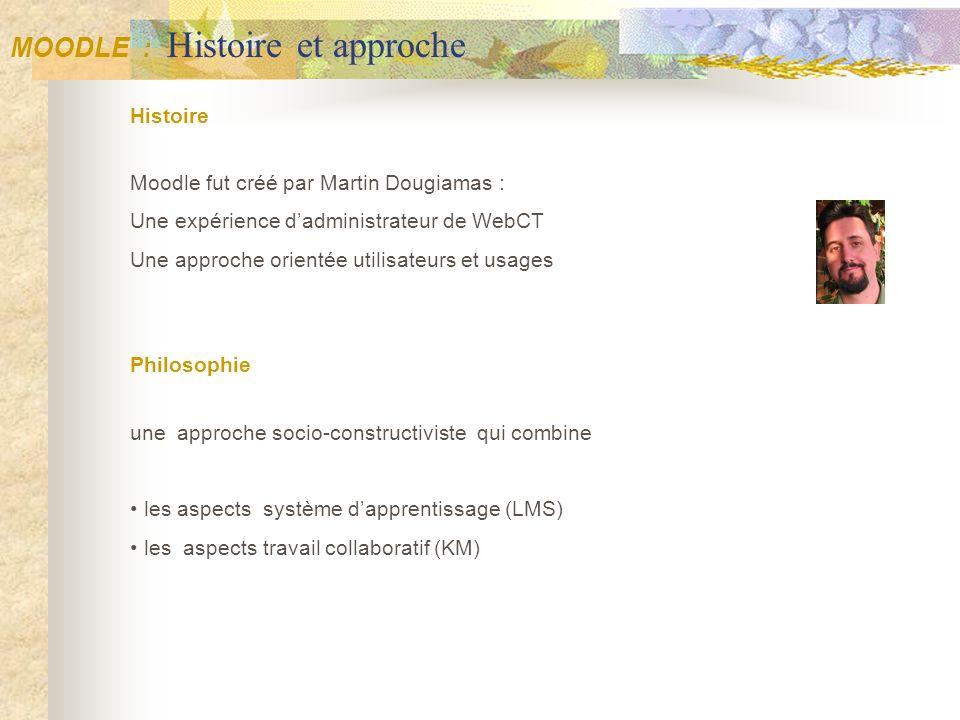 MOODLE : Histoire et approche Histoire Moodle fut créé par Martin Dougiamas : Une expérience dadministrateur de WebCT Une approche orientée utilisateu