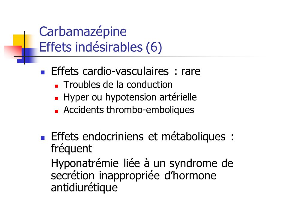 Carbamazépine Effets indésirables (6) Effets cardio-vasculaires : rare Troubles de la conduction Hyper ou hypotension artérielle Accidents thrombo-emb