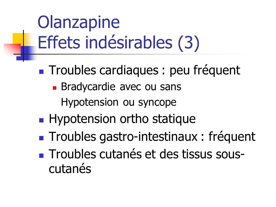 Olanzapine Effets indésirables (3) Troubles cardiaques : peu fréquent Bradycardie avec ou sans Hypotension ou syncope Hypotension ortho statique Troub