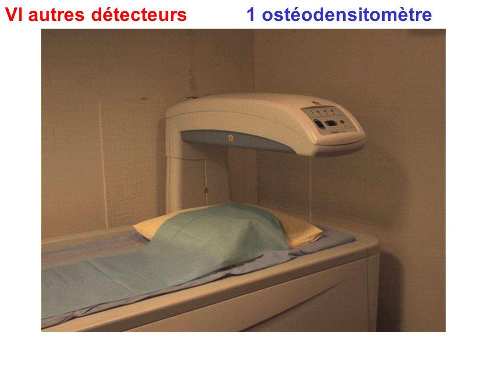 VI autres détecteurs 1 ostéodensitomètre : double faisceau (RX ou gadolinium) pour mesure densité osseuse