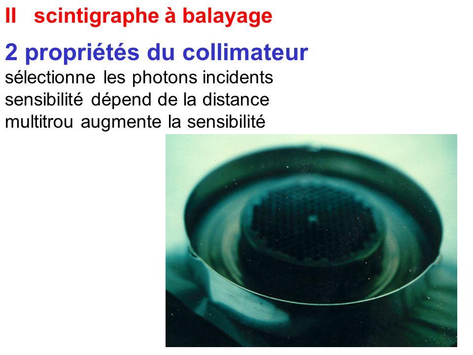 II scintigraphe à balayage 2 propriétés du collimateur sélectionne les photons incidents sensibilité dépend de la distance multitrou augmente la sensi
