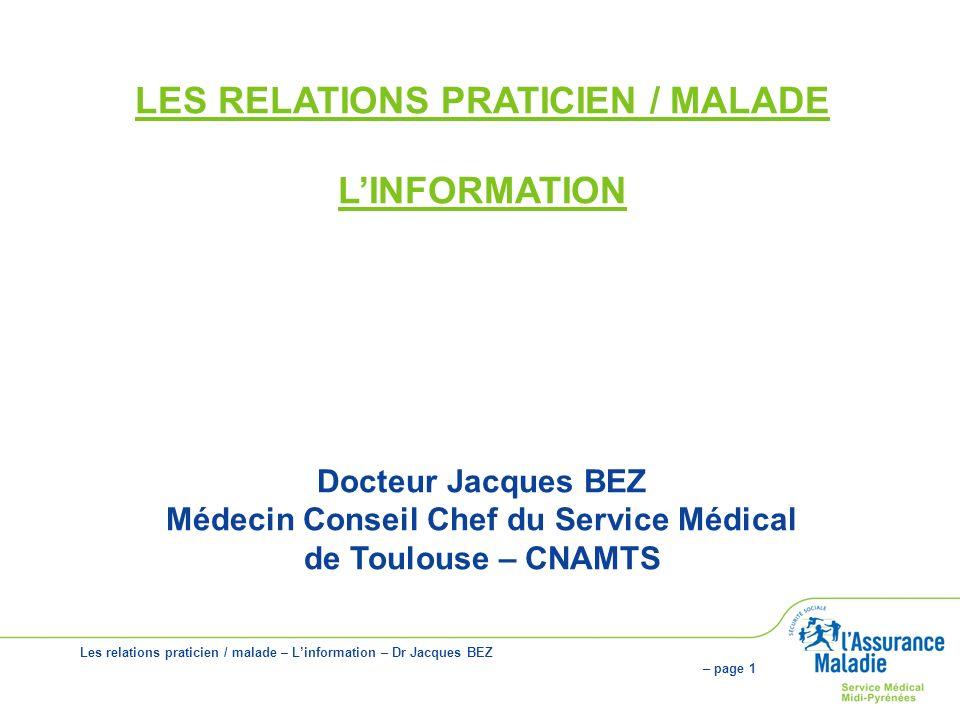 Les relations praticien / malade – Linformation – Dr Jacques BEZ – page 1 LES RELATIONS PRATICIEN / MALADE LINFORMATION Docteur Jacques BEZ Médecin Conseil Chef du Service Médical de Toulouse – CNAMTS