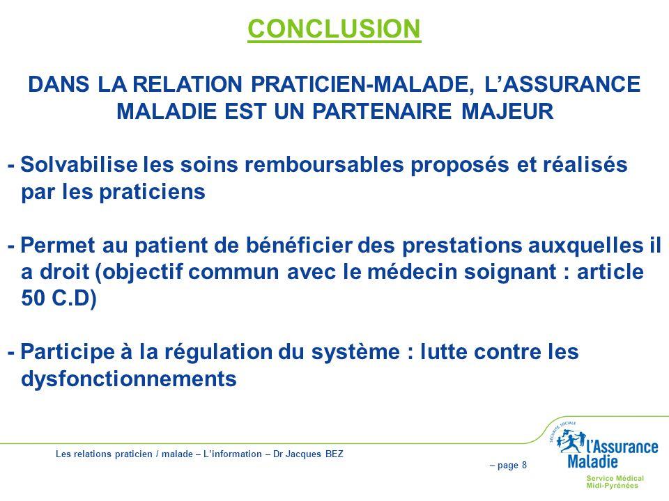 Les relations praticien / malade – Linformation – Dr Jacques BEZ – page 8 CONCLUSION DANS LA RELATION PRATICIEN-MALADE, LASSURANCE MALADIE EST UN PARTENAIRE MAJEUR - Solvabilise les soins remboursables proposés et réalisés par les praticiens - Permet au patient de bénéficier des prestations auxquelles il a droit (objectif commun avec le médecin soignant : article 50 C.D) - Participe à la régulation du système : lutte contre les dysfonctionnements