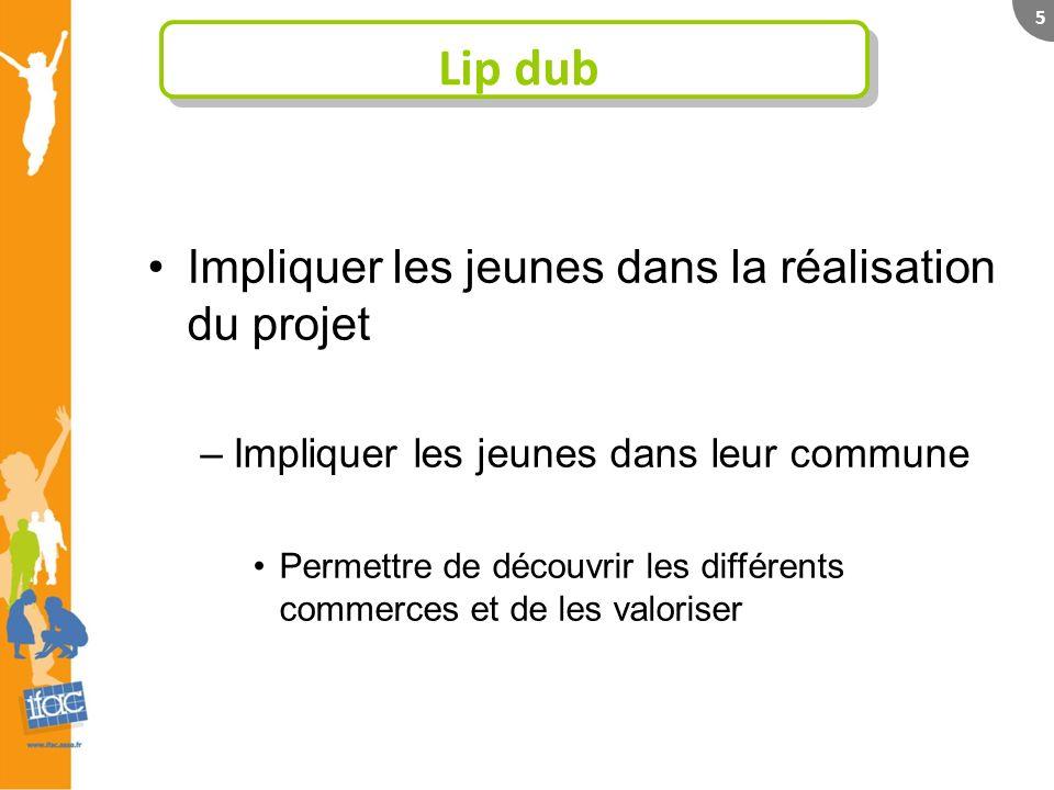 5 Lip dub Impliquer les jeunes dans la réalisation du projet –Impliquer les jeunes dans leur commune Permettre de découvrir les différents commerces et de les valoriser
