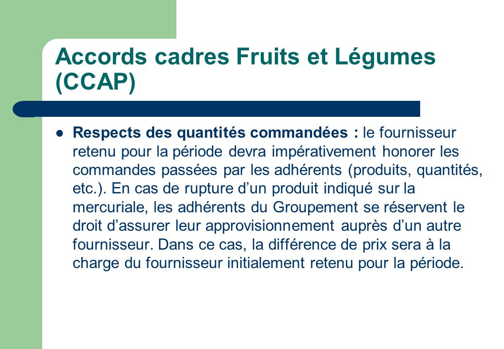Accords cadres Fruits et Légumes (CCAP) Respects des quantités commandées : le fournisseur retenu pour la période devra impérativement honorer les com